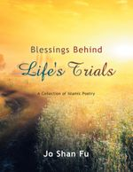 Blessings Behind Life's Trials : A Collection of Islamic Poetry - Jo Shan Fu