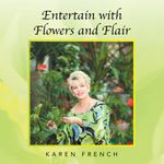 Entertain with Flowers and Flair - Karen French