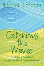 Catching the Waves : A Collection of Poems about Love, Life, Friendships & Everything in Between. - Monika Bardhan