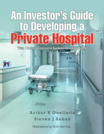 An Investor's Guide to Developing a Private Hospital : Ten Considerations Before Committing - Arthur R. Ouellette Sobak
