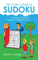 Life Is Like a Book of Sudoku : A Practical Guide to Achieve a Balanced Life - Harold J. Angus