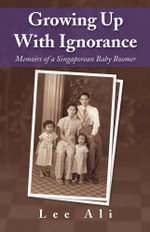 Growing Up with Ignorance : Memoirs of a Singaporean Baby Boomer - Ali Lee