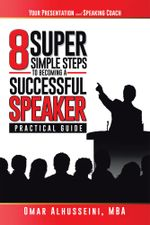 8 Super Simple Steps to Becoming a Successful Speaker : Your Presentation & Speaking Coach - MBA, Omar Alhusseini