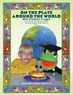 On the Plate Around the World with Professor Froggie : Cool and Healthy Recipes for Kids Learning English While Cooking Part 1 - Paulina Geibl-Kravts