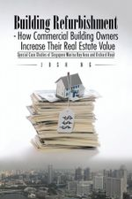 Building Refurbishment - How Commercial Building Owners Increase Their Real Estate Value : Special Case Studies of Singapore Marina Bay Area and Orchar - Josh Ng