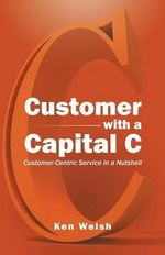 Customer with a Capital C : Customer-Centric Service in a Nutshell - Ken Welsh