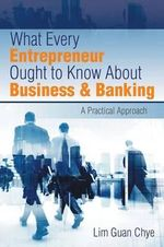 What Every Entrepreneur Ought to Know about Business & Banking : A Practical Approach - Lim Guan Chye