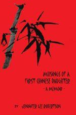 Musings of a First Chinese Daughter : A Memoir - Jennifer Lee Robertson