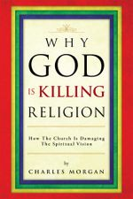 Why God Is Killing Religion : How the Church Is Damaging the Spiritual Vision - Charles Morgan