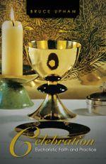 Celebration : Eucharistic Faith and Practice - Bruce Upham