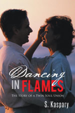 Dancing in Flames : The Story of a Twin Soul Union - S. Kaspary