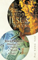 Be Rich and Wealthy in Jesus' Ways : Jesus Promises Abundant Life - Health Wealth Peace - Yong Soo Pai