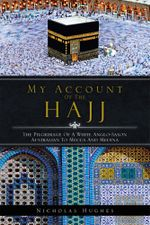 My Account of the Hajj : The Pilgrimage of a White Anglo-Saxon Australian to Mecca and Medina - Nicholas Hughes