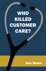 Who Killed Customer Care? - Ken Welsh