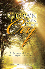 Grown Men Don't Cry : A Personal Journey of Despair and Hope - Michael J. Roberts