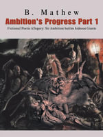 Ambition's Progress Part 1 : Fictional Poetic Allegory Sir Ambition Battles Hideous Giants - B. Mathew