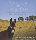 What the Animals Taught Me : Stories of Love and Healing from a Farm Animal Sanctuary - Stephanie Marohn