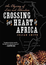 Crossing the Heart of Africa : An Odyssey of Love and Adventure - Julian Smith