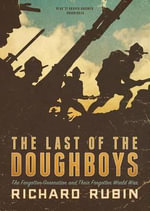 The Last of the Doughboys : The Forgotten Generation and Their Forgotten World War - Richard Rubin