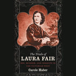 The Trials of Laura Fair : Sex, Murder, and Insanity in the Victorian West - Carole Haber