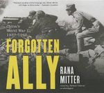 Forgotten Ally : China's World War II, 1937-1945 - University Lecturer in History and Politics of Modern China Rana Mitter