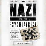 The Nazi and the Psychiatrist : Hermann Goring, Dr. Douglas M. Kelley, and a Fatal Meeting of Minds at the End of WWII - Jack El-Hai