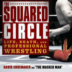 The Squared Circle : Life, Death, and Professional Wrestling - Associate Professor David Shoemaker, P