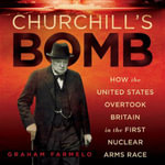 Churchill's Bomb : How the United States Overtook Britain in the First Nuclear Arms Race - Graham Farmelo