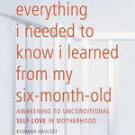 Everything I Needed to Know I Learned from My Six-Month-Old : Awakening to Unconditional Self-Love in Motherhood - Kuwana Haulsey