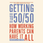 Getting to 50/50 : How Working Parents Can Have It All by Sharing It All - Joanna Strober
