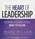 The Heart of Leadership : Becoming a Leader People Want to Follow - Mark Miller