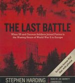 The Last Battle : When U.S. and German Soldiers Joined Forces in the Waning Hours of World War II in Europe - Stephen Harding