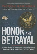 Honor and Betrayal : The Untold Story of the Navy Seals Who Captured the Butcher of Fallujah and the Shameful Ordeal They Later Endured - Patrick Robinson