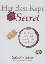 Her Best-Kept Secret : Why Women Drink - And How They Can Regain Control - Gabrielle Glaser