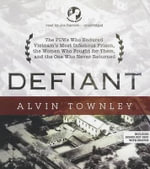 Defiant : The POWs Who Endured Vietnam's Most Infamous Prison, the Women Who Fought for Them, and the One Who Never Returned - Alvin Townley