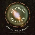Neutrino Hunters : The Thrilling Chase for a Ghostly Particle to Unlock the Secrets of the Universe - Ray Jayawardhana