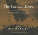 The Burning Shore : How Hitler's U-Boats Brought World War II to America - Professor Ed Offley