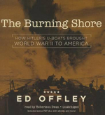 The Burning Shore : How Hitler S U-Boats Brought World War II to America - Professor Ed Offley