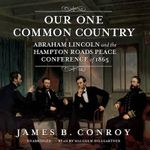Our One Common Country : Abraham Lincoln and the Hampton Roads Peace Conference of 1865 - James B Conroy