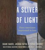 A Sliver of Light : Three Americans Imprisoned in Iran - Shane Bauer