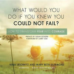 What Would You Do If You Knew You Could Not Fail? : How to Transform Fear Into Courage - Nina Lesowitz