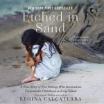 Etched in Sand : A True Story of Five Siblings Who Survived an Unspeakable Childhood on Long Island - Regina Calcaterra