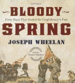 Bloody Spring : Forty Days That Sealed the Confederacy's Fate - Joseph Wheelan