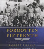Forgotten Fifteenth : The Daring Airmen Who Crippled Hitler's Oil Supply - Barrett Tillman