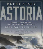 Astoria : John Jacob Astor and Thomas Jefferson's Lost Pacific Empire: A Story of Wealth, Ambition, and Survival - Peter Stark