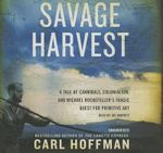 Savage Harvest : A Tale of Cannibals, Colonialism, and Michael Rockefeller S Tragic Quest for Primitive Art - Carl Hoffman