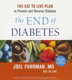 The End of Diabetes : The Eat to Live Plan to Prevent and Reverse Diabetes - Joel Fuhrman