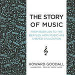 The Story of Music : From Babylon to the Beatles: How Music Has Shaped Civilization - Howard Goodall