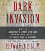 Dark Invasion : 1915: Germany S Secret War and the Hunt for the First Terrorist Cell in America - Howard Blum