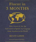 Fluent in 3 Months : How Anyone at Any Age Can Learn to Speak Any Language from Anywhere in the World - Benny Lewis